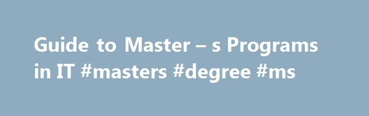 Guide to Master – s Programs in IT #masters #degree #ms http://new-york.nef2.com/guide-to-master-s-programs-in-it-masters-degree-ms/  # Best Masters in IT and Computer Science Obtaining a Masters in Information Technology (IT) and Computer Science is an important step in advancing your Information Technology career. An Information Technology Masters can be personally satisfying and increase your value to your organization along with your salary potential. Many individuals with advanced IT…