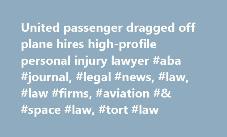United passenger dragged off plane hires high-profile personal injury lawyer #aba #journal, #legal #news, #law, #law #firms, #aviation #& #space #law, #tort #law http://nashville.remmont.com/united-passenger-dragged-off-plane-hires-high-profile-personal-injury-lawyer-aba-journal-legal-news-law-law-firms-aviation-space-law-tort-law/  # United passenger dragged off plane hires high-profile personal injury lawyer Updated: A United Airlines passenger who was dragged from a plane has retained a…