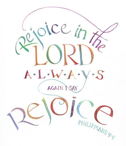 Philippians 4:4 Rejoice in the Lord always. Again I say rejoice.