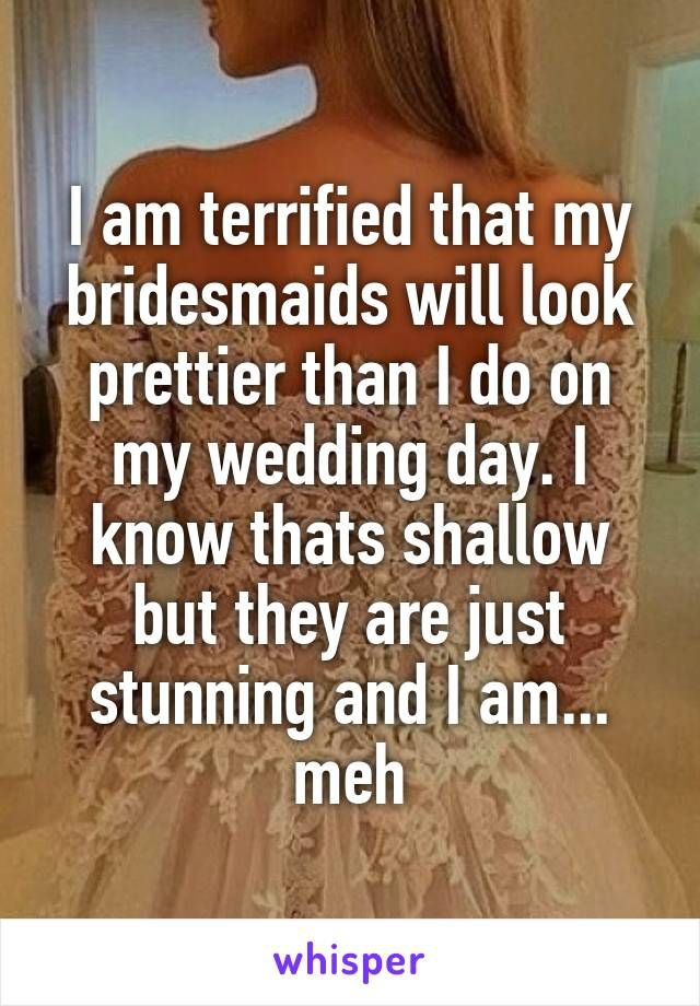I am terrified that my bridesmaids will look prettier than I do on my wedding day. I know thats shallow but they are just stunning and I am... meh