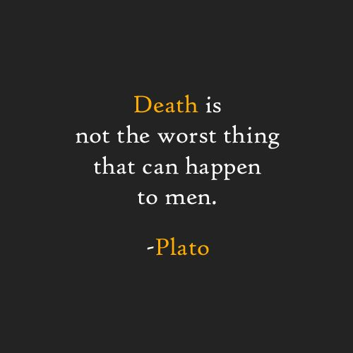 Death is not the worst thing that can happen to men. -Plato