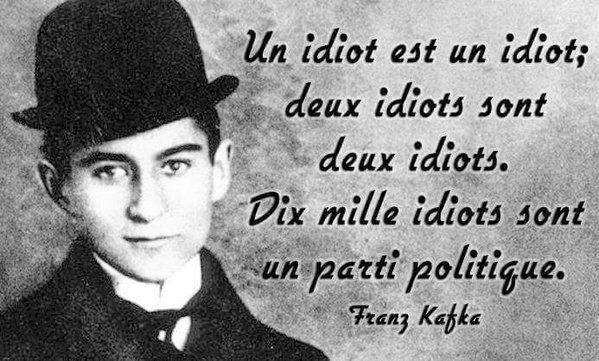 """""""Un idiot est un idiot; Deux idiots sont deux idiots; Dix mille idiots sont un parti politique.."""" (Franz Kafka)"""