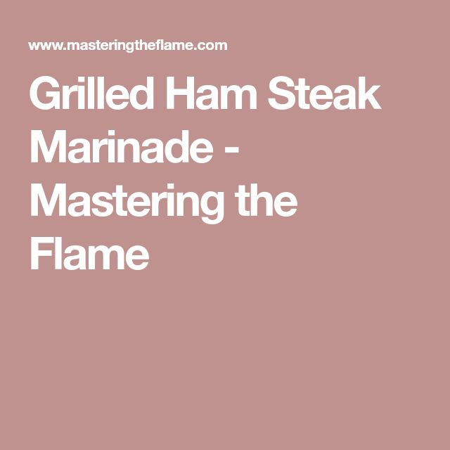 Grilled Ham Steak Marinade - Mastering the Flame
