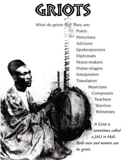 The Griot is the storyteller of their tribe who passes on the history of their people orally. It is said when a Griot dies, a library has burned to the ground. A Griot is a human library. A Griot is a storyteller. A Griot is a historian. In many African tribes, a Griot is all of these things and more, a tangible link to the past. Someone who could touch you with stories and facts about what kind of person you are.
