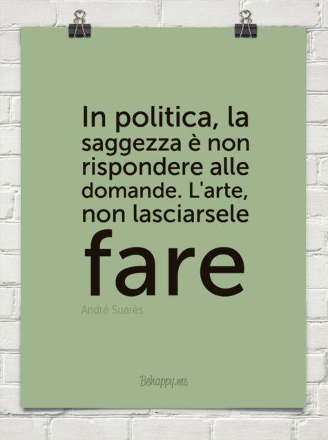 In politica, la saggezza è non rispondere alle domande. l'arte, non lasciarsele fare by André Suarès #60527