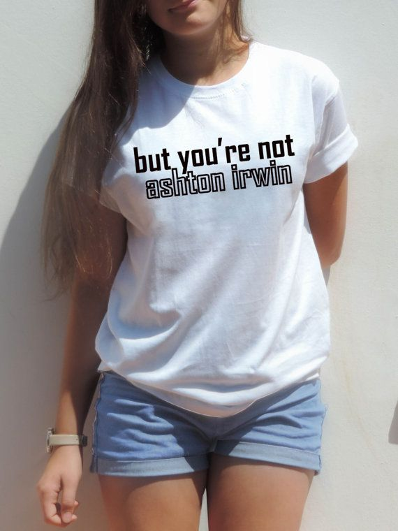 But you're not Ashton Irwin shirt 5sos shirt also for by CelebriTee, $16.90