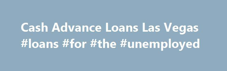 Cash Advance Loans Las Vegas #loans #for #the #unemployed http://loan-credit.nef2.com/cash-advance-loans-las-vegas-loans-for-the-unemployed/  #cash loans no credit check # CASH 1 Loans Las Vegas 1995 N. Nellis BLVD C , Las Vegas NV 89115 Get Cash Now in Las Vegas Life is full of unexpected suprises, and expenses. Whenever you find yourself in need of cash now we have you covered. We offer hassle-free personal loans with flexible repayment plans to fit your budget. Your credit is not a…