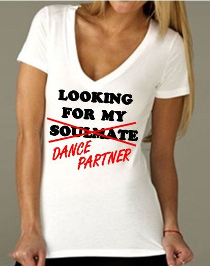 Since you can rock this design in any shirt style, why not try V-neck? V NECK Looking for My Soulmate / Dance Partner  by BrandByYou, $24.40