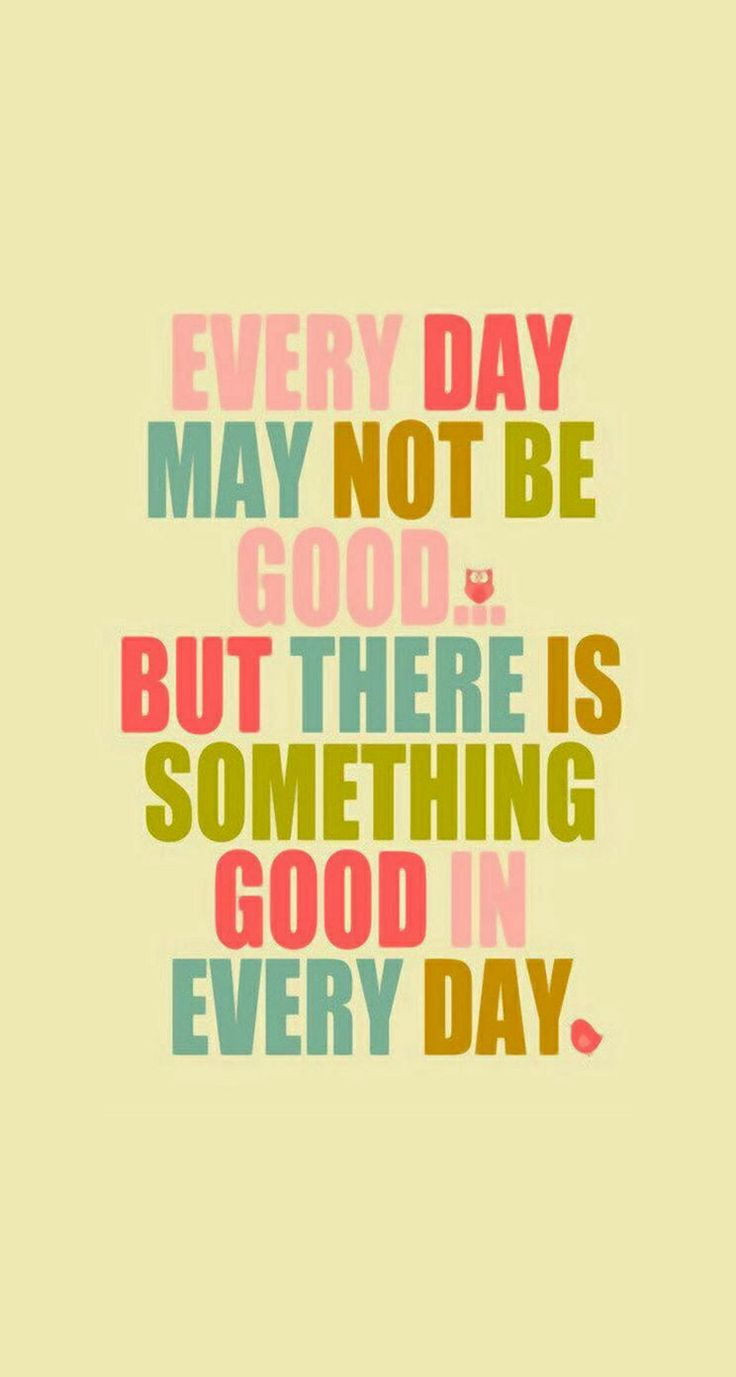 Every day may not be good. But there's something good in