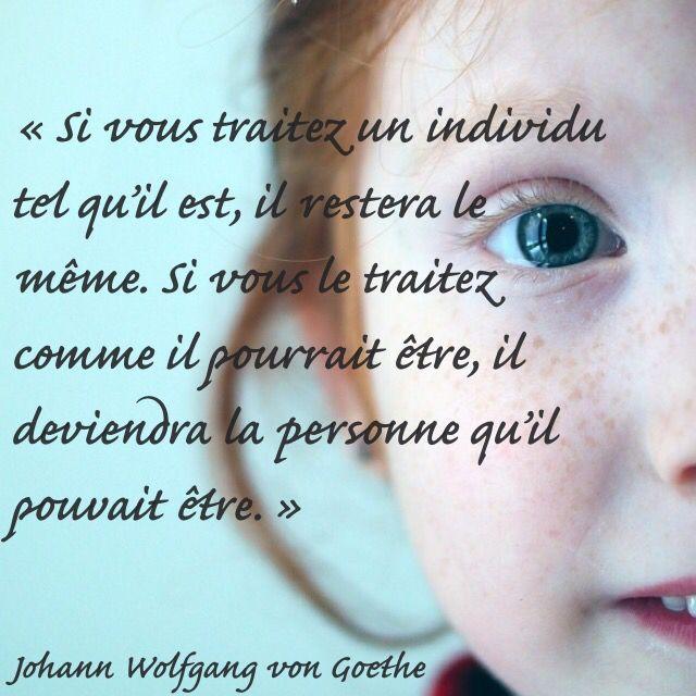 « Si vous traitez un individu tel qu'il est, il restera le même. Si vous le traitez comme il pourrait être, il deviendra la personne qu'il pouvait être. » Johann Wolfgang von Goethe