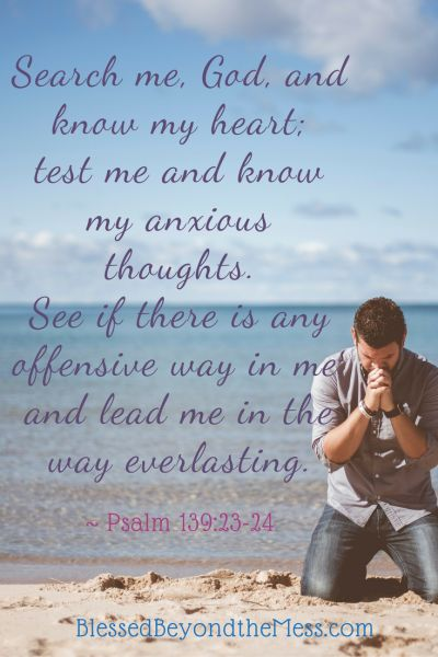 Search me, God, and know my heart; test me and know my anxious thoughts. See if there is any offensive way in me, and lead me in the way everlasting. ~ Psalm 139:23-24