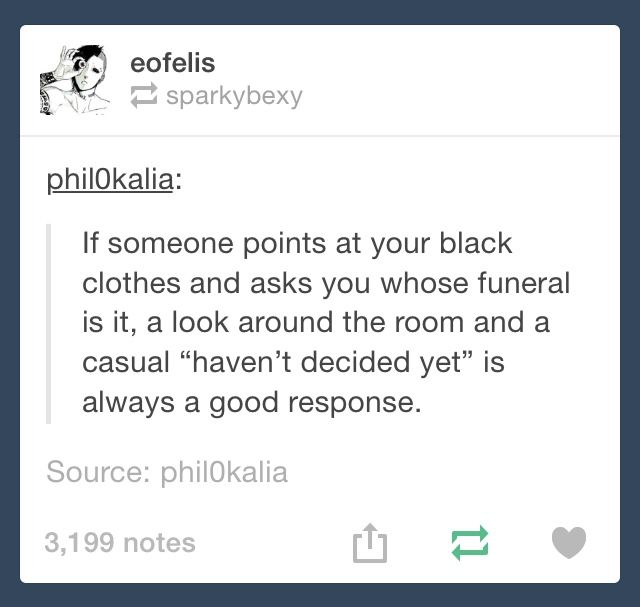 Just bc every great once in a while I wear black does not mean I wanna go around killing people or go to a funeral. Jeez people I hate the stereotyping, it's so immature
