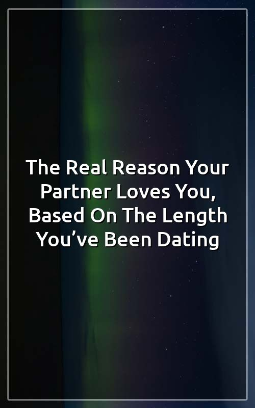 The Real Reason Your Partner Loves You, Based On The Length You've BeenDating
