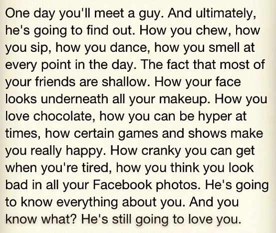 One day you'll meet a guy. & ultimately he's going to find out. How you chew, how you sip, how you dance, how you smell at every point int he day. The fact that most of your friends are shallow. How your face looks underneath all your makeup. How you love chocolate, how you can be hyper at times, how certain games and shows make you really happy. How cranky you can get when you're tired, how you think you look bad in all your Facebook photos. He's going to know everything about you. & you…