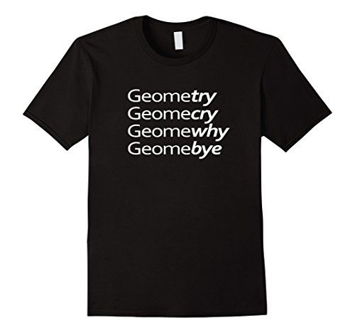 Geometry Geomecry Geomewhy Geomebye Funny Math Joke pun play on words T Shirt https://www.amazon.com/dp/B06Y4F4MGQ/ref=cm_sw_r_pi_dp_x_x8b6ybPKYWDW0