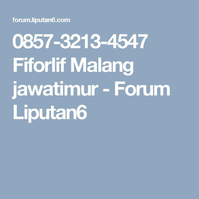 0857-3213-4547 Fiforlif Malang jawatimur - Forum Liputan6