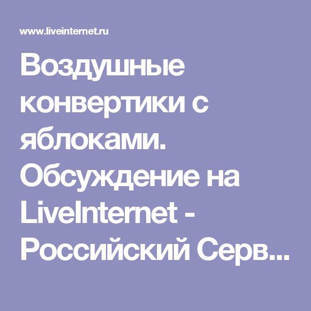 Воздушные конвертики с яблоками. Обсуждение на LiveInternet - Российский Сервис Онлайн-Дневников