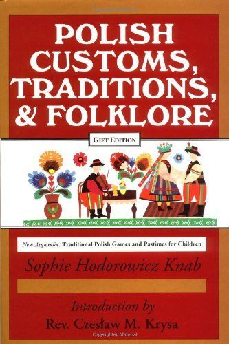 Polish Traditions, Customs, and Folklore by Sophie Hodorowicz Knab