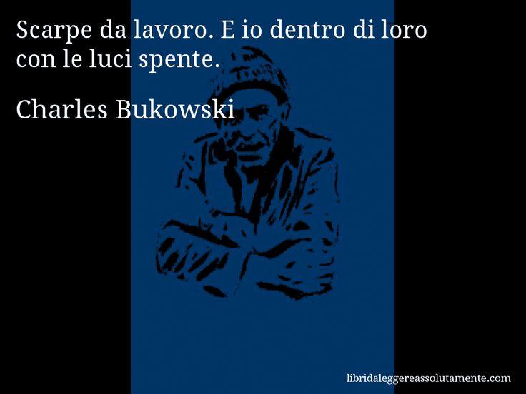 Aforisma di Charles Bukowski , Scarpe da lavoro. E io dentro di loro con le luci spente.