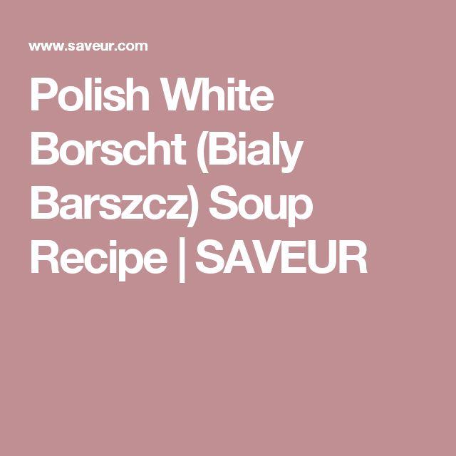 Polish White Borscht (Bialy Barszcz) Soup Recipe | SAVEUR