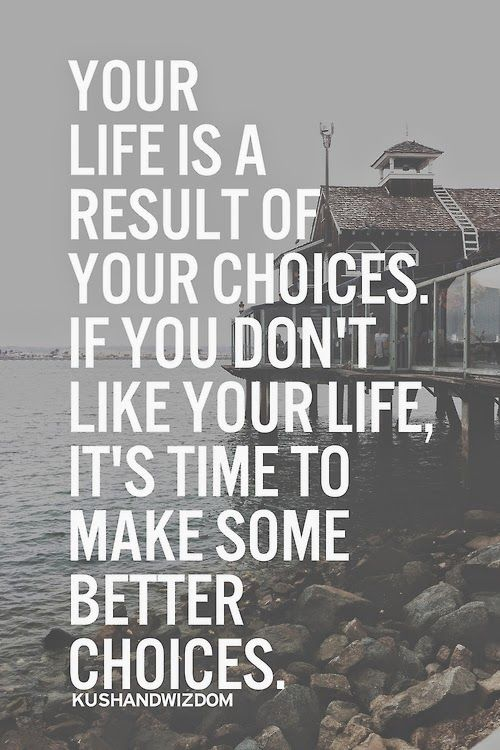 Your life is a result of your choices. If you don't like your life, it's time to make some better.