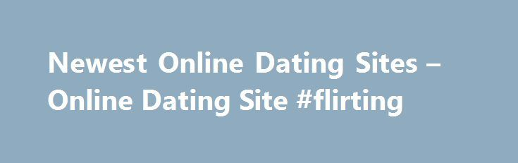 Newest Online Dating Sites – Online Dating Site #flirting http://dating.remmont.com/newest-online-dating-sites-online-dating-site-flirting/  #newest free online dating sites # Dating services can be expensive so you can start with the online dating free site, then when you re ready, you can move to a paid membership site. Ask yourself – are you just … Continue reading →