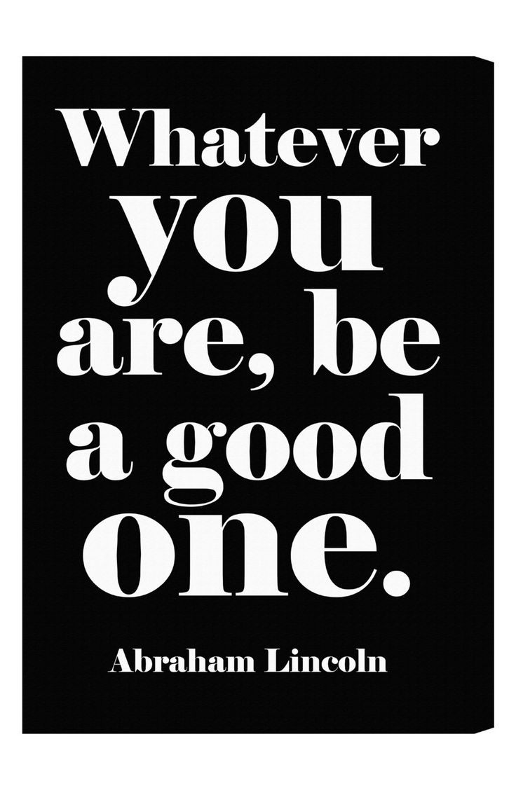 """Whatever you are, be a good one."" - Abraham Lincoln"