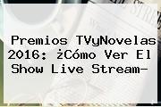 http://tecnoautos.com/wp-content/uploads/imagenes/tendencias/thumbs/premios-tvynovelas-2016-como-ver-el-show-live-stream.jpg Premios Tv Y Novelas 2016. Premios TVyNovelas 2016: ¿Cómo ver el Show Live Stream?, Enlaces, Imágenes, Videos y Tweets - http://tecnoautos.com/actualidad/premios-tv-y-novelas-2016-premios-tvynovelas-2016-como-ver-el-show-live-stream/
