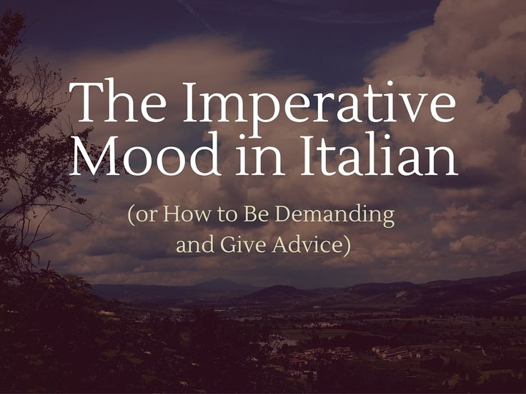 The Imperative Mood in Italian (or How to Be Demanding and Give Advice)