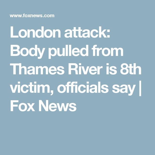 London attack: Body pulled from Thames River is 8th victim, officials say | Fox News