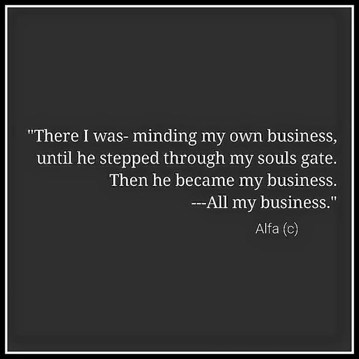 There I was - minding my own business, until he stepped through my souls gate. Then he became my business. All my business.