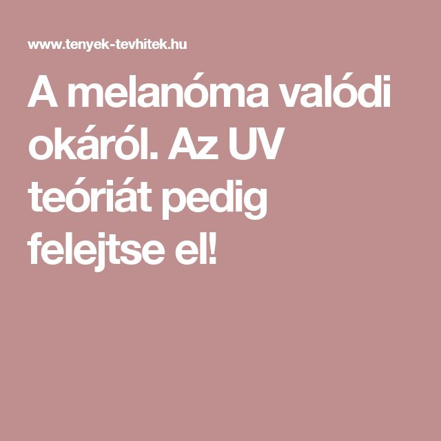 A melanóma valódi okáról. Az UV teóriát pedig felejtse el!