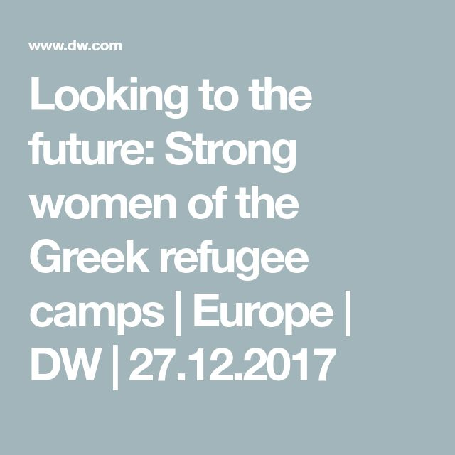 Looking to the future: Strong women of the Greek refugee camps | Europe | DW | 27.12.2017