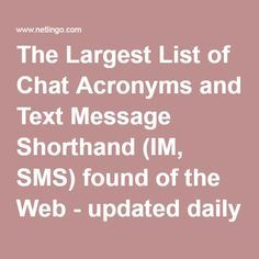 The Largest List of Chat Acronyms and Text Message Shorthand (IM, SMS) found of the Web - updated daily by NetLingo The Internet Dictionary: Online Dictionary of Internet Terms, Acronyms, Text Messaging, Smileys ;-)