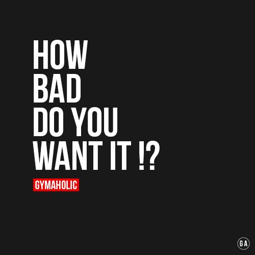How Bad Do You Want It !?