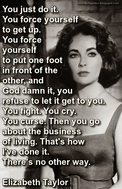 You just do it! ~Elizabeth Taylor There is no other way!!