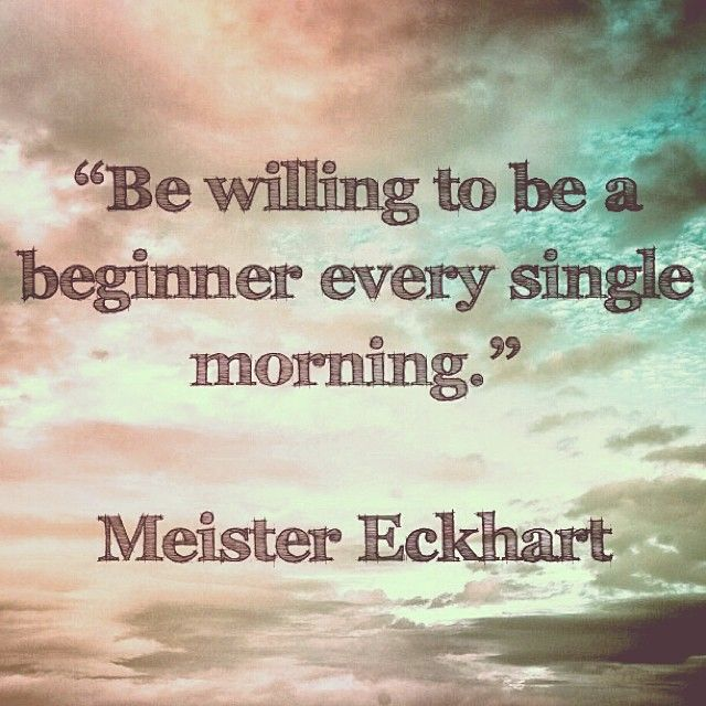 """Be willing to be a beginner every single morning.""    Meister Eckhart    #quotes #motivation #inspiration"