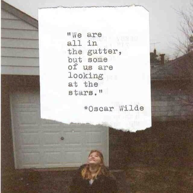 We are all in the gutter, but some of us are looking at the stars - Oscar Wilde