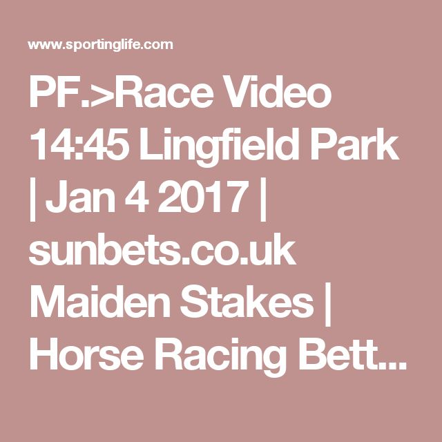 PF.>Race Video 14:45 Lingfield Park | Jan 4 2017 | sunbets.co.uk Maiden Stakes | Horse Racing Betting Tips | Racecards, Live Results & News | Sporting Life
