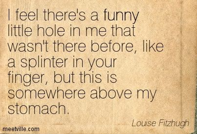 Louise Fitzhugh: I feel there's a funny little hole in me that wasn't there before, like a splinter in your finger, but this is somewhere above my stomach. funny, loneliness. Meetville Quotes