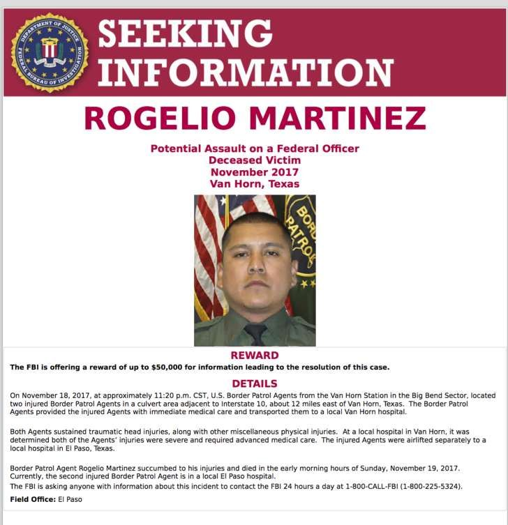 """FBI: No evidence of attack in Border Patrol agent's death. El Paso, Texas, shows a request for information in the death of U.S. Customs and Border Protection Agent Rogelio Martinez, who succumbed to traumatic head injuries and broken bones suffered while on duty. The FBI released a statement Wednesday, Feb. 7, 2018, that the investigation into the November death of Martinez has so far yielded no evidence that there was a """"scuffle, altercation or attack"""" more than two months after President…"""
