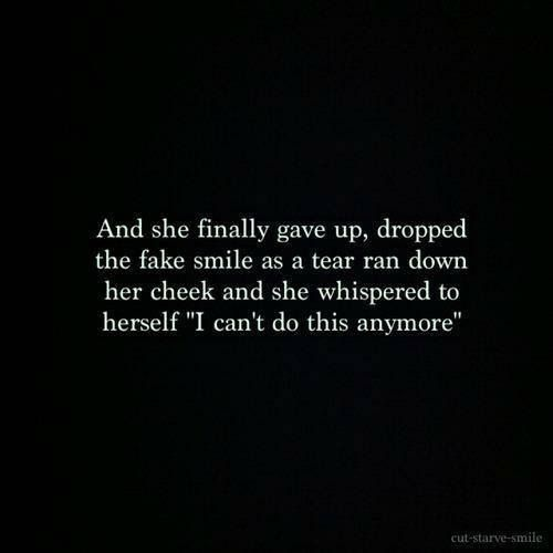 "And she finally gave up, dropped the fake smile as a tear ran down her cheek and she whispered to herself, ""I can't do this anymore."""