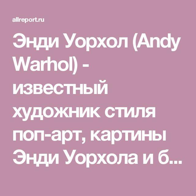 Энди Уорхол (Andy Warhol) - известный художник стиля поп-арт, картины Энди Уорхола и биография | All report Интернет журнал о кино, искусстве, дизайне и архитектуре