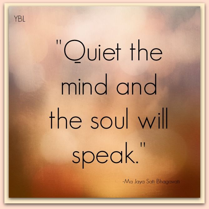 Quiet the mind and the soul will speak.