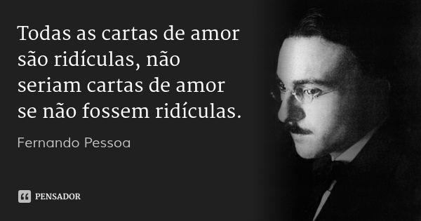 Todas as cartas de amor são ridículas, não seriam cartas de amor se não fossem ridículas. — Fernando Pessoa