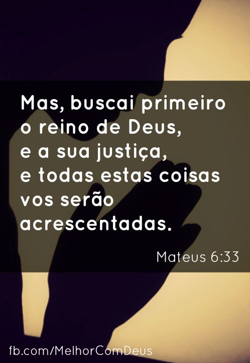 Mas, buscai primeiro o reino de Deus, e a sua justiça, e todas estas coisas vos serão acrescentadas. - Mateus 6:33