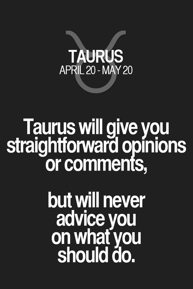 Taurus will give you straightforward opinions or comments, but will never advice you on what you should do. Taurus | Taurus Quotes | Taurus Zodiac Signs