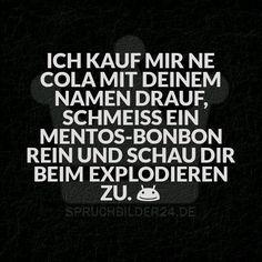 Spruchbilder24.de - Die besten Sprüche, Zitate und Fakten als Bilder!: Ich kauf mir ne Cola mit deinem Namen drauf, schmeiss ein Mentos rein und schau dir beim Explodieren zu.