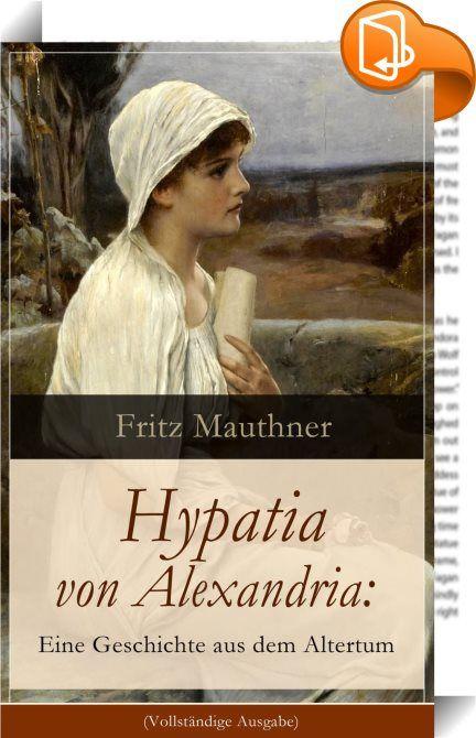 """Hypatia von Alexandria: Eine Geschichte aus dem Altertum (Vollständige Ausgabe)    ::  Dieses eBook: """"Hypatia von Alexandria: Eine Geschichte aus dem Altertum (Vollständige Ausgabe)"""" ist mit einem detaillierten und dynamischen Inhaltsverzeichnis versehen und wurde sorgfältig  korrekturgelesen. Hypatia (355-415) war eine griechische spätantike Mathematikerin, Astronomin und Philosophin. Von ihren Werken ist nichts erhalten geblieben, Einzelheiten ihrer Lehre sind nicht bekannt. Sie unte..."""
