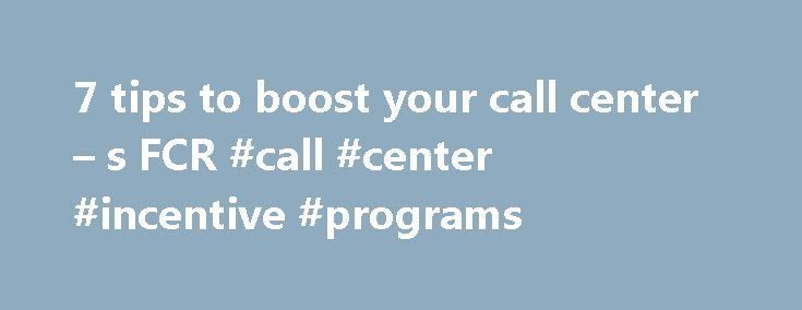 7 tips to boost your call center – s FCR #call #center #incentive #programs http://charlotte.remmont.com/7-tips-to-boost-your-call-center-s-fcr-call-center-incentive-programs/  # 7 tips for boosting your call center s FCR (First Contact Resolution) rate It's when zero customers interact with customer service. This may sound counter-intuitive, but it's true. Do you call your credit card company every time your bill comes out right at the end of the month? Do you call the pizza shop when the…
